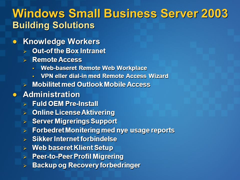 Windows Small Business Server 2003 Building Solutions Knowledge Workers Knowledge Workers  Out-of the Box Intranet  Remote Access  Web-baseret Remote Web Workplace  VPN eller dial-in med Remote Access Wizard  Mobilitet med Outlook Mobile Access Administration Administration  Fuld OEM Pre-Install  Online License Aktivering  Server Migrerings Support  Forbedret Monitering med nye usage reports  Sikker Internet forbindelse  Web baseret Klient Setup  Peer-to-Peer Profil Migrering  Backup og Recovery forbedringer