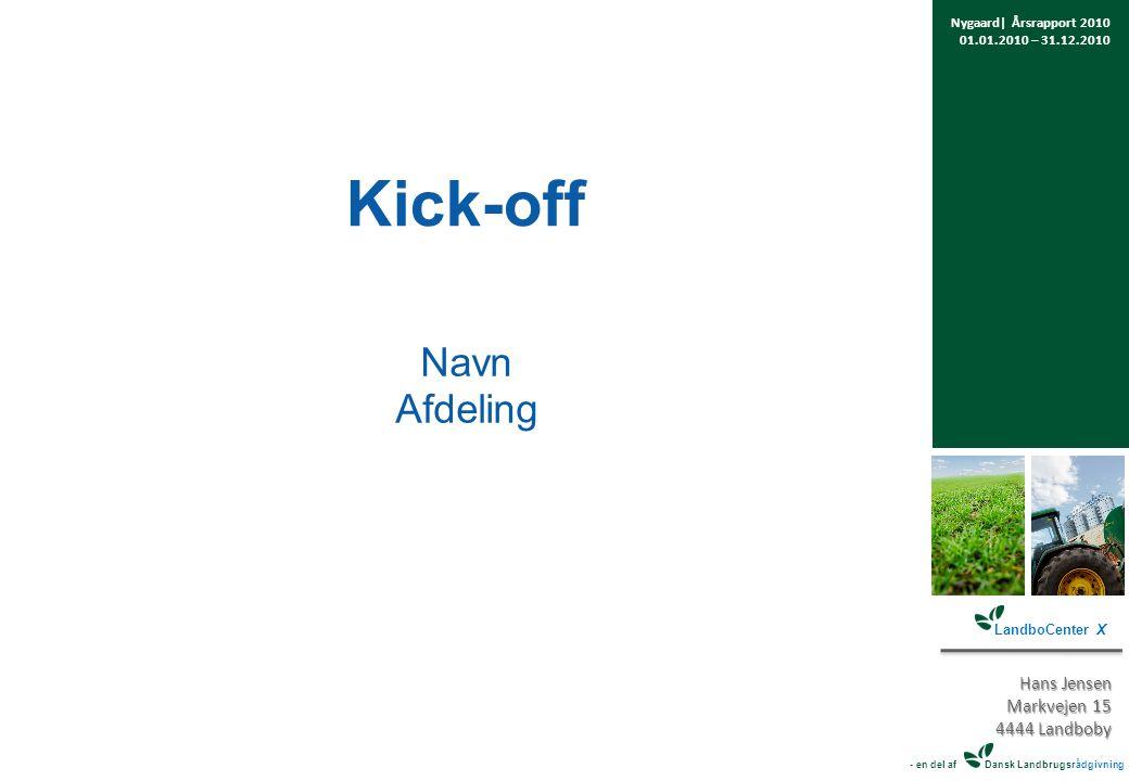 Kick-off Navn Afdeling Nygaard| Årsrapport 2010 01.01.2010 – 31.12.2010 LandboCenter X Hans Jensen Markvejen 15 4444 Landboby - en del af Dansk Landbrugsrådgivning
