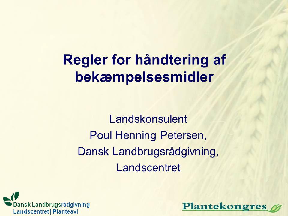Regler for håndtering af bekæmpelsesmidler Landskonsulent Poul Henning Petersen, Dansk Landbrugsrådgivning, Landscentret Dansk Landbrugsrådgivning Landscentret | Planteavl