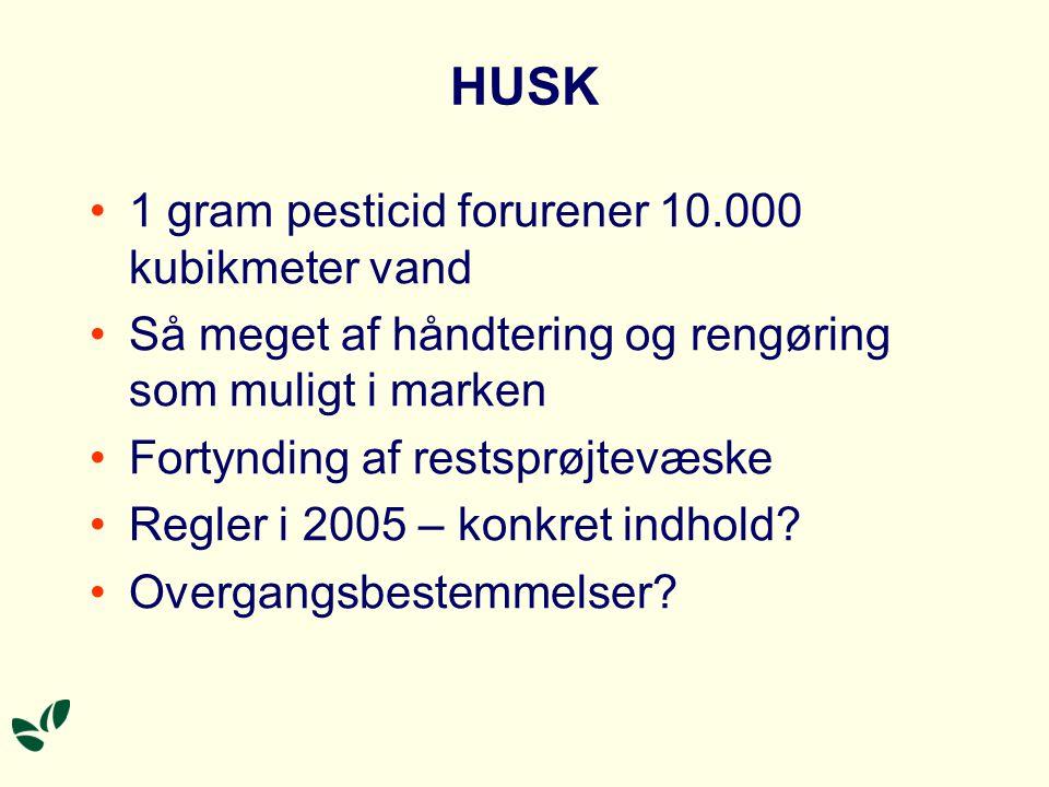 HUSK 1 gram pesticid forurener 10.000 kubikmeter vand Så meget af håndtering og rengøring som muligt i marken Fortynding af restsprøjtevæske Regler i 2005 – konkret indhold.