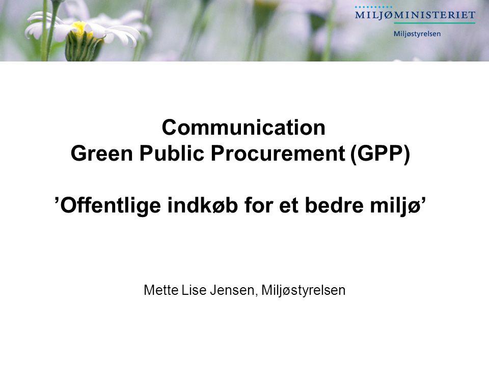 Communication Green Public Procurement (GPP) 'Offentlige indkøb for et bedre miljø' Mette Lise Jensen, Miljøstyrelsen