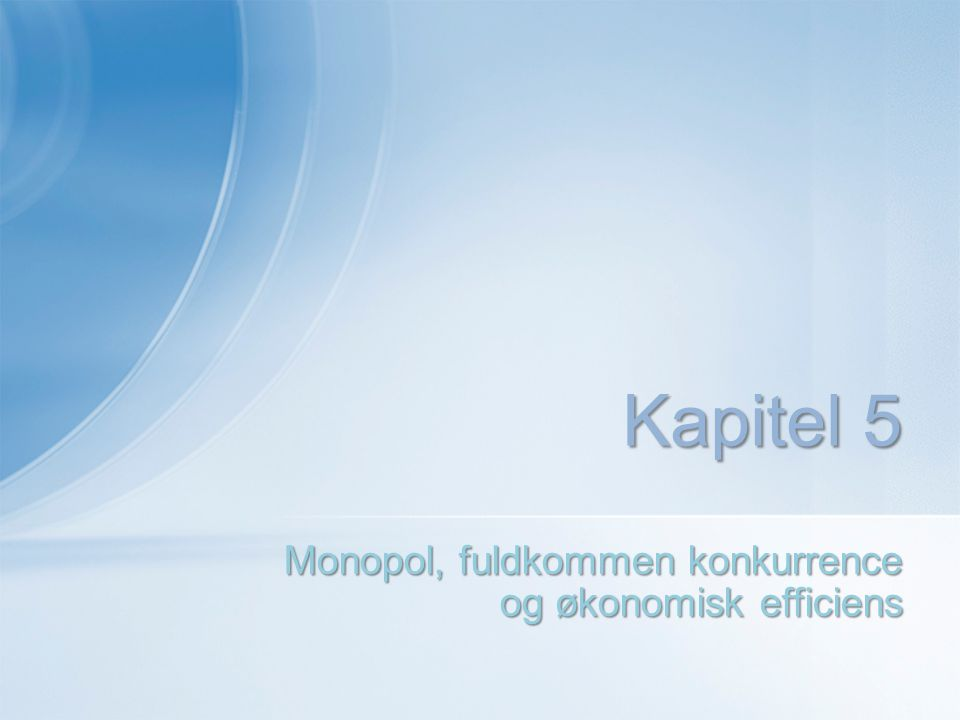 Monopol, fuldkommen konkurrence og økonomisk efficiens Kapitel 5