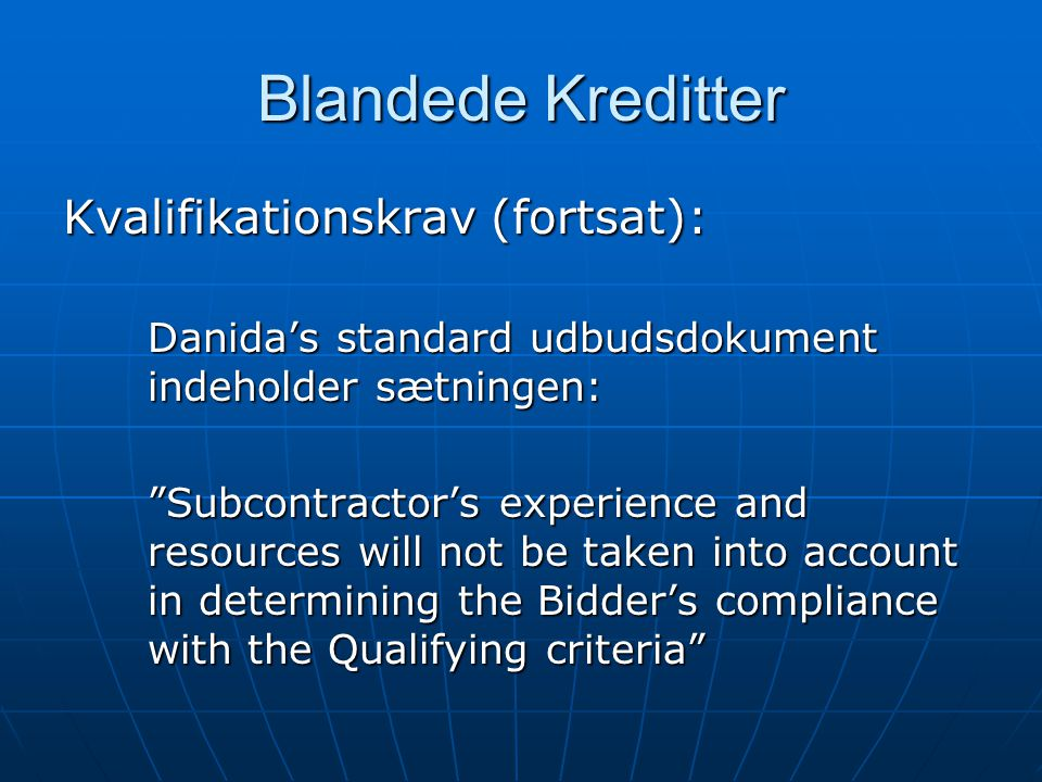 Blandede Kreditter Kvalifikationskrav (fortsat): Danida's standard udbudsdokument indeholder sætningen: Subcontractor's experience and resources will not be taken into account in determining the Bidder's compliance with the Qualifying criteria