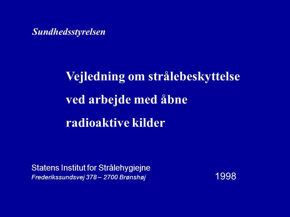 Sundhedsstyrelsen Vejledning om strålebeskyttelse ved arbejde med åbne radioaktive kilder Statens Institut for Strålehygiejne Frederikssundsvej 378 – 2700 Brønshøj 1998