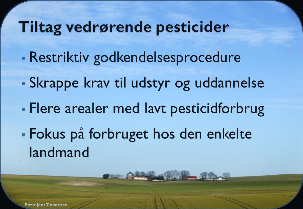  Restriktiv godkendelsesprocedure  Skrappe krav til udstyr og uddannelse  Flere arealer med lavt pesticidforbrug  Fokus på forbruget hos den enkelte landmand Foto: Jens Tønnesen