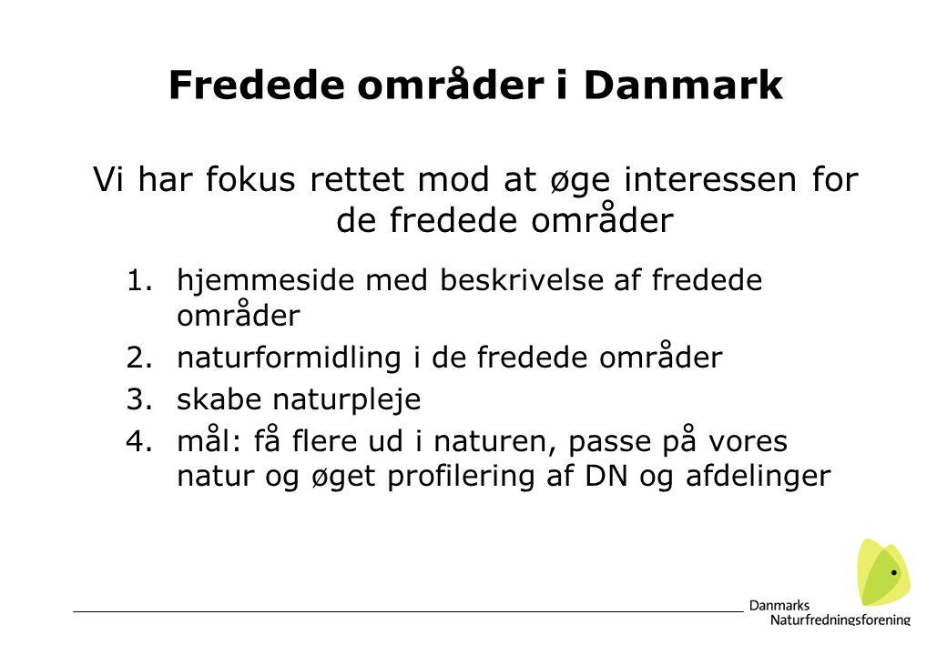 Fredede områder i Danmark Vi har fokus rettet mod at øge interessen for de fredede områder 1.hjemmeside med beskrivelse af fredede områder 2.naturformidling i de fredede områder 3.skabe naturpleje 4.mål: få flere ud i naturen, passe på vores natur og øget profilering af DN og afdelinger