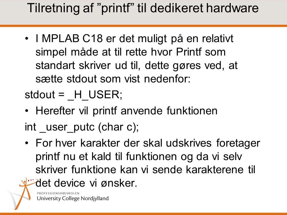 Tilretning af printf til dedikeret hardware I MPLAB C18 er det muligt på en relativt simpel måde at til rette hvor Printf som standart skriver ud til, dette gøres ved, at sætte stdout som vist nedenfor: stdout = _H_USER; Herefter vil printf anvende funktionen int _user_putc (char c); For hver karakter der skal udskrives foretager printf nu et kald til funktionen og da vi selv skriver funktione kan vi sende karakterene til det device vi ønsker.
