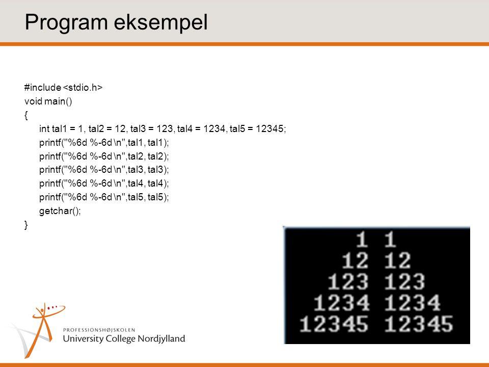 Program eksempel #include void main() { int tal1 = 1, tal2 = 12, tal3 = 123, tal4 = 1234, tal5 = 12345; printf( %6d %-6d \n ,tal1, tal1); printf( %6d %-6d \n ,tal2, tal2); printf( %6d %-6d \n ,tal3, tal3); printf( %6d %-6d \n ,tal4, tal4); printf( %6d %-6d \n ,tal5, tal5); getchar(); }