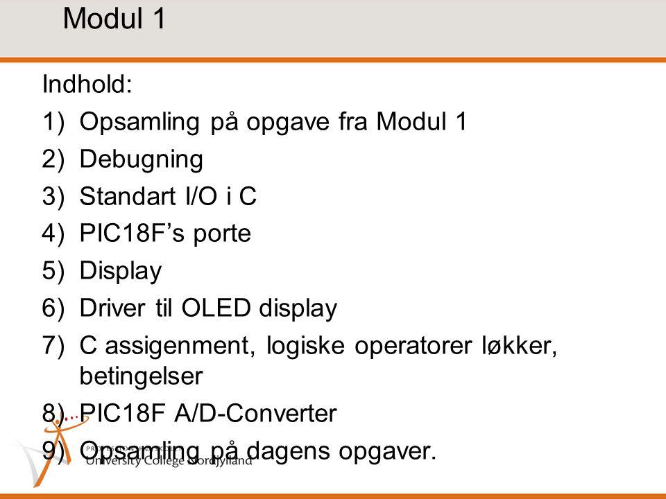 Modul 1 Indhold: 1)Opsamling på opgave fra Modul 1 2)Debugning 3)Standart I/O i C 4)PIC18F's porte 5)Display 6)Driver til OLED display 7)C assigenment, logiske operatorer løkker, betingelser 8)PIC18F A/D-Converter 9)Opsamling på dagens opgaver.