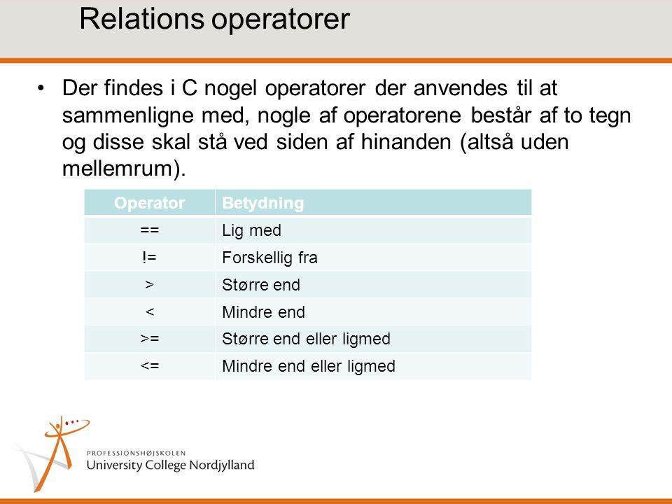 Relations operatorer Der findes i C nogel operatorer der anvendes til at sammenligne med, nogle af operatorene består af to tegn og disse skal stå ved siden af hinanden (altså uden mellemrum).