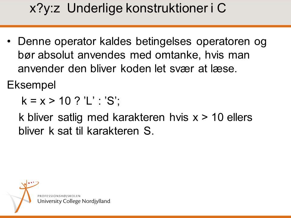 x y:z Underlige konstruktioner i C Denne operator kaldes betingelses operatoren og bør absolut anvendes med omtanke, hvis man anvender den bliver koden let svær at læse.