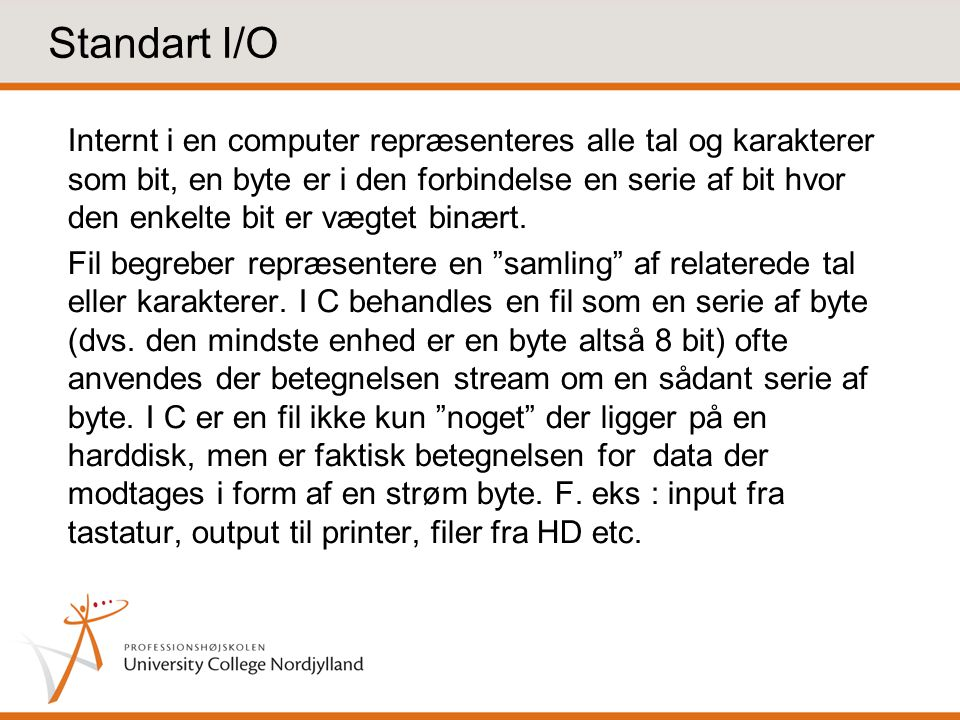 Standart I/O Internt i en computer repræsenteres alle tal og karakterer som bit, en byte er i den forbindelse en serie af bit hvor den enkelte bit er vægtet binært.