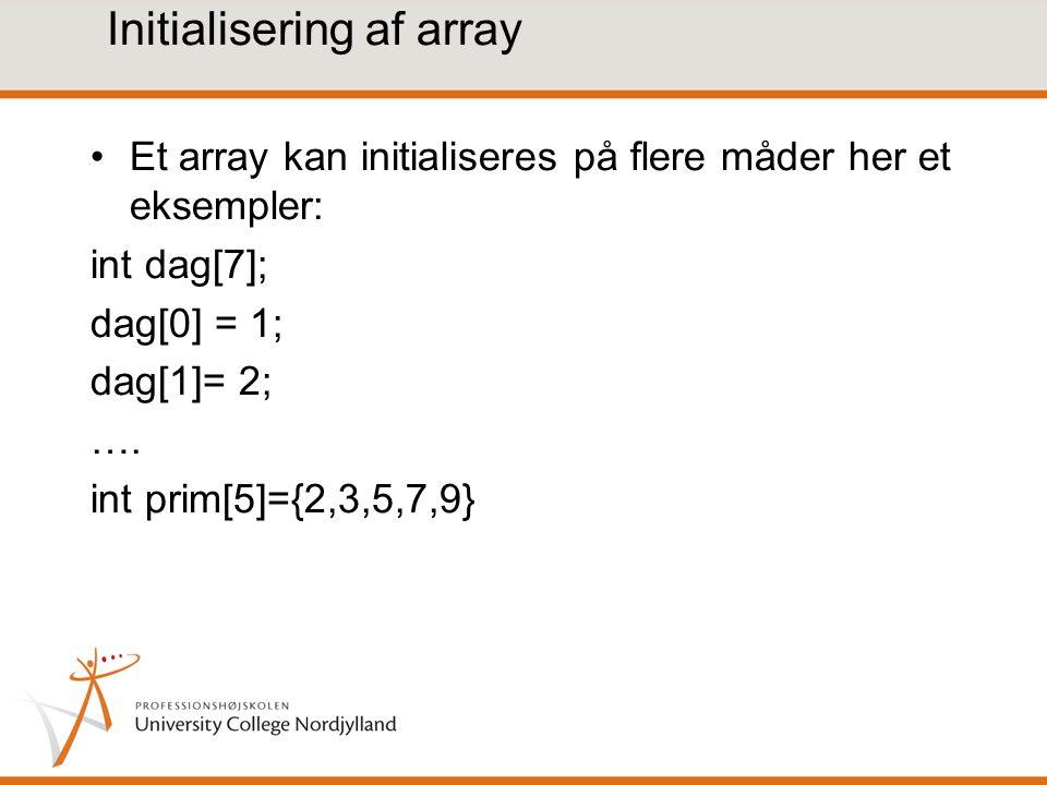Initialisering af array Et array kan initialiseres på flere måder her et eksempler: int dag[7]; dag[0] = 1; dag[1]= 2; ….