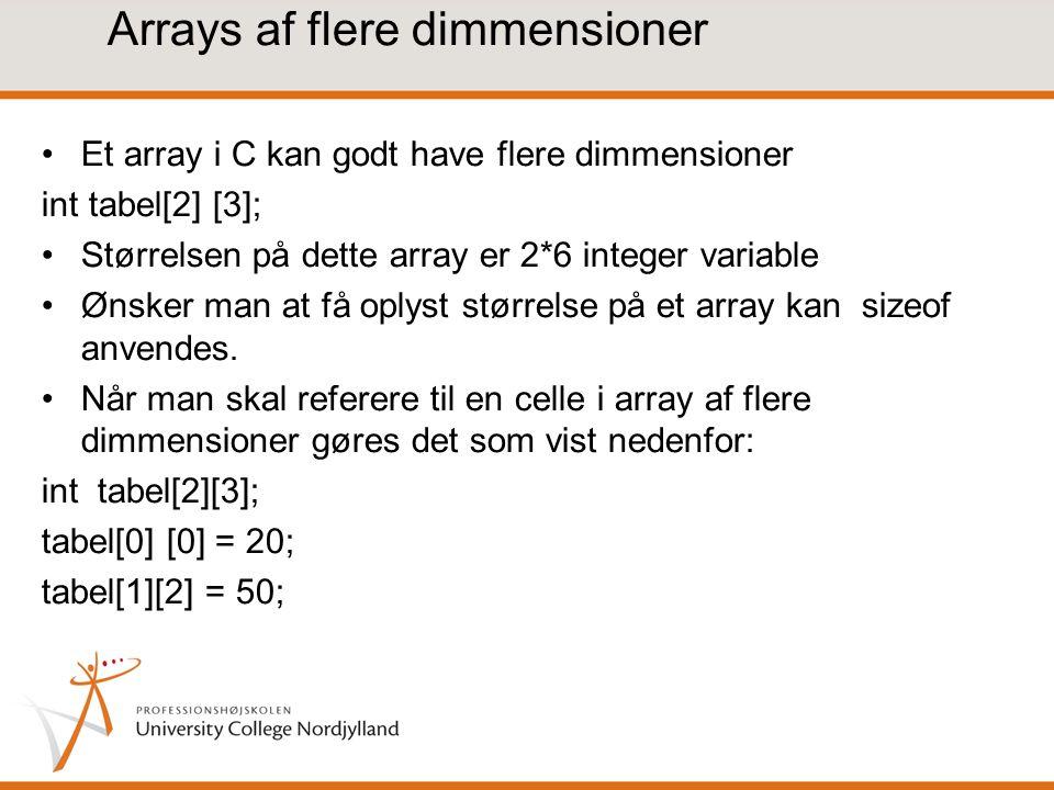 Arrays af flere dimmensioner Et array i C kan godt have flere dimmensioner int tabel[2] [3]; Størrelsen på dette array er 2*6 integer variable Ønsker man at få oplyst størrelse på et array kan sizeof anvendes.