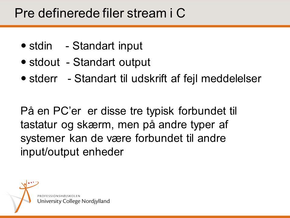 Pre definerede filer stream i C stdin - Standart input stdout - Standart output stderr - Standart til udskrift af fejl meddelelser På en PC'er er disse tre typisk forbundet til tastatur og skærm, men på andre typer af systemer kan de være forbundet til andre input/output enheder