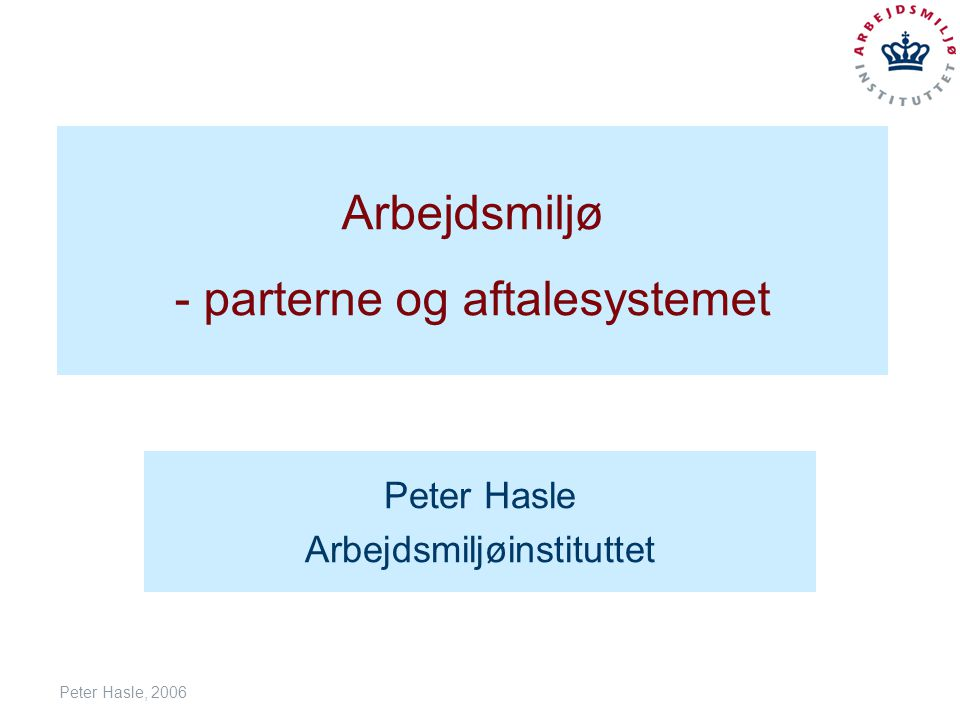 Peter Hasle, 2006 Arbejdsmiljø - parterne og aftalesystemet Peter Hasle Arbejdsmiljøinstituttet