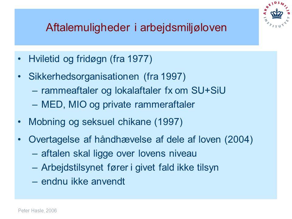 Peter Hasle, 2006 Aftalemuligheder i arbejdsmiljøloven Hviletid og fridøgn (fra 1977) Sikkerhedsorganisationen (fra 1997) –rammeaftaler og lokalaftaler fx om SU+SiU –MED, MIO og private rammeraftaler Mobning og seksuel chikane (1997) Overtagelse af håndhævelse af dele af loven (2004) –aftalen skal ligge over lovens niveau –Arbejdstilsynet fører i givet fald ikke tilsyn –endnu ikke anvendt
