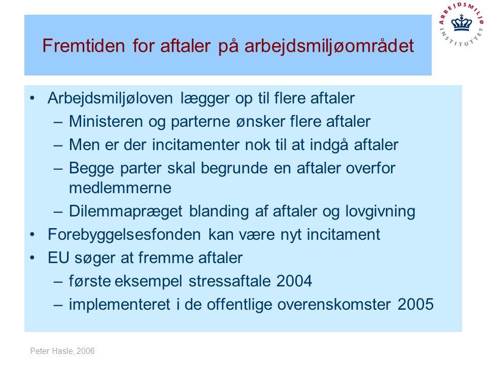 Peter Hasle, 2006 Fremtiden for aftaler på arbejdsmiljøområdet Arbejdsmiljøloven lægger op til flere aftaler –Ministeren og parterne ønsker flere aftaler –Men er der incitamenter nok til at indgå aftaler –Begge parter skal begrunde en aftaler overfor medlemmerne –Dilemmapræget blanding af aftaler og lovgivning Forebyggelsesfonden kan være nyt incitament EU søger at fremme aftaler –første eksempel stressaftale 2004 –implementeret i de offentlige overenskomster 2005