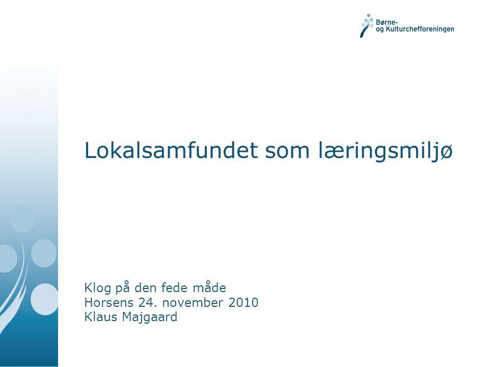 Lokalsamfundet som læringsmiljø Klog på den fede måde Horsens 24. november 2010 Klaus Majgaard