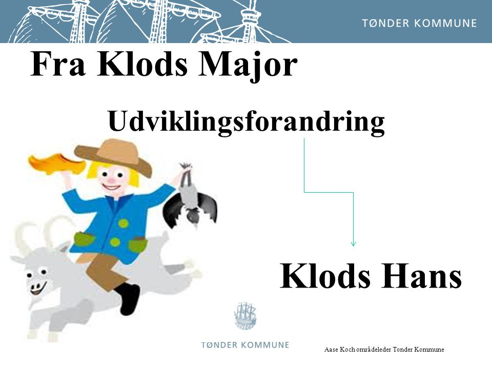 Udviklingsforandring Fra Klods Major Klods Hans Aase Koch områdeleder Tønder Kommune