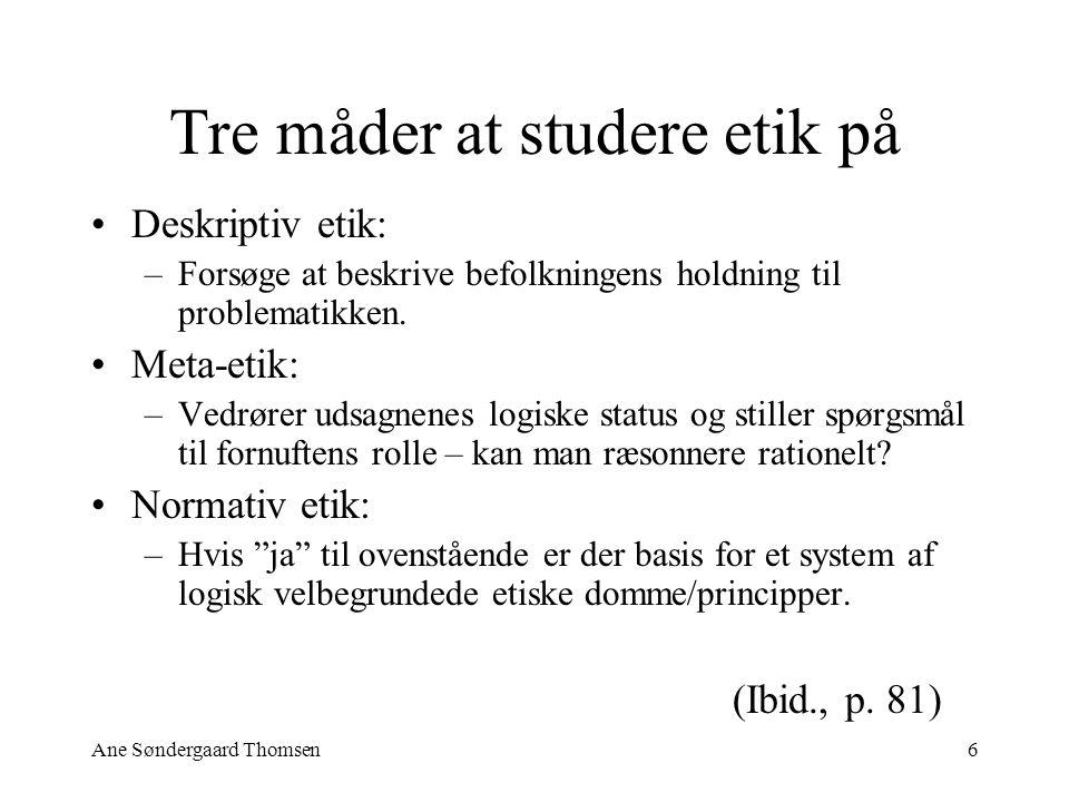 Ane Søndergaard Thomsen6 Tre måder at studere etik på Deskriptiv etik: –Forsøge at beskrive befolkningens holdning til problematikken.