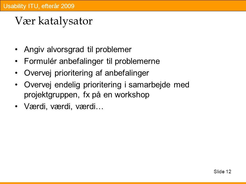 Usability ITU, efterår 2009 Slide 12 Vær katalysator Angiv alvorsgrad til problemer Formulér anbefalinger til problemerne Overvej prioritering af anbefalinger Overvej endelig prioritering i samarbejde med projektgruppen, fx på en workshop Værdi, værdi, værdi…