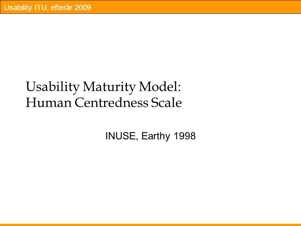 Usability ITU, efterår 2009 Usability Maturity Model: Human Centredness Scale INUSE, Earthy 1998