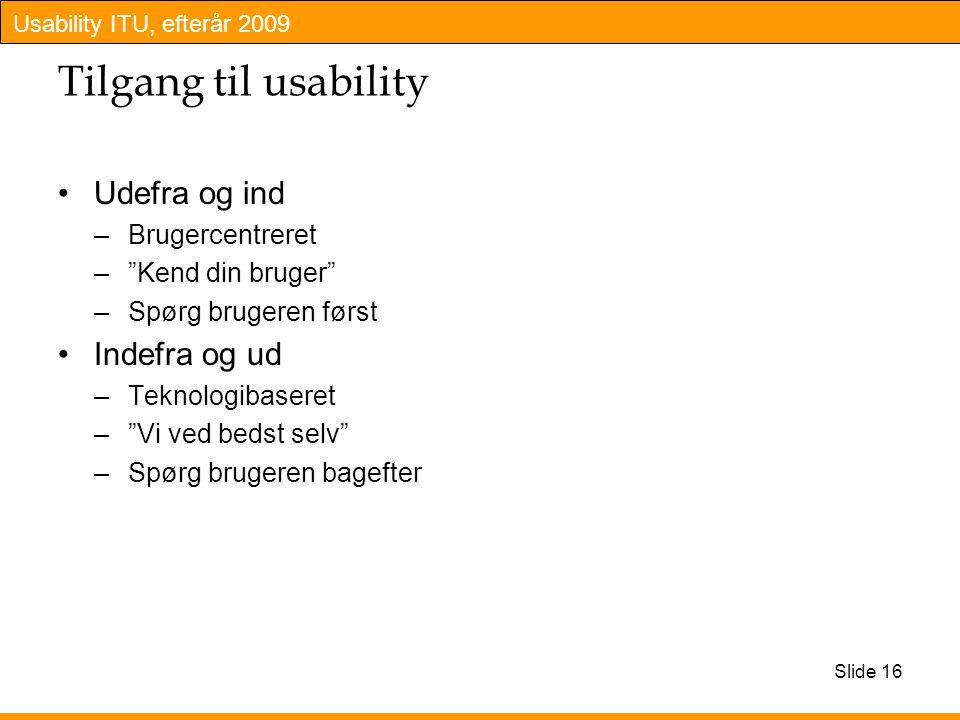 Usability ITU, efterår 2009 Slide 16 Tilgang til usability Udefra og ind –Brugercentreret – Kend din bruger –Spørg brugeren først Indefra og ud –Teknologibaseret – Vi ved bedst selv –Spørg brugeren bagefter