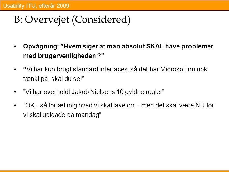 Usability ITU, efterår 2009 B: Overvejet (Considered) Opvågning: Hvem siger at man absolut SKAL have problemer med brugervenligheden Vi har kun brugt standard interfaces, så det har Microsoft nu nok tænkt på, skal du se! Vi har overholdt Jakob Nielsens 10 gyldne regler OK - så fortæl mig hvad vi skal lave om - men det skal være NU for vi skal uploade på mandag