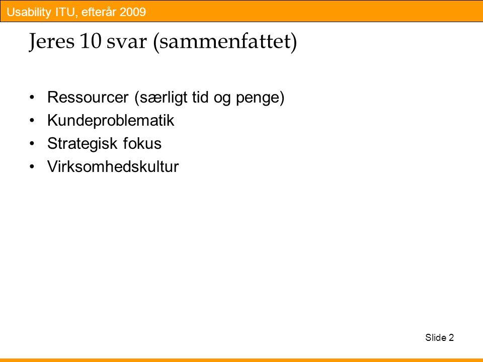Usability ITU, efterår 2009 Jeres 10 svar (sammenfattet) Ressourcer (særligt tid og penge) Kundeproblematik Strategisk fokus Virksomhedskultur Slide 2