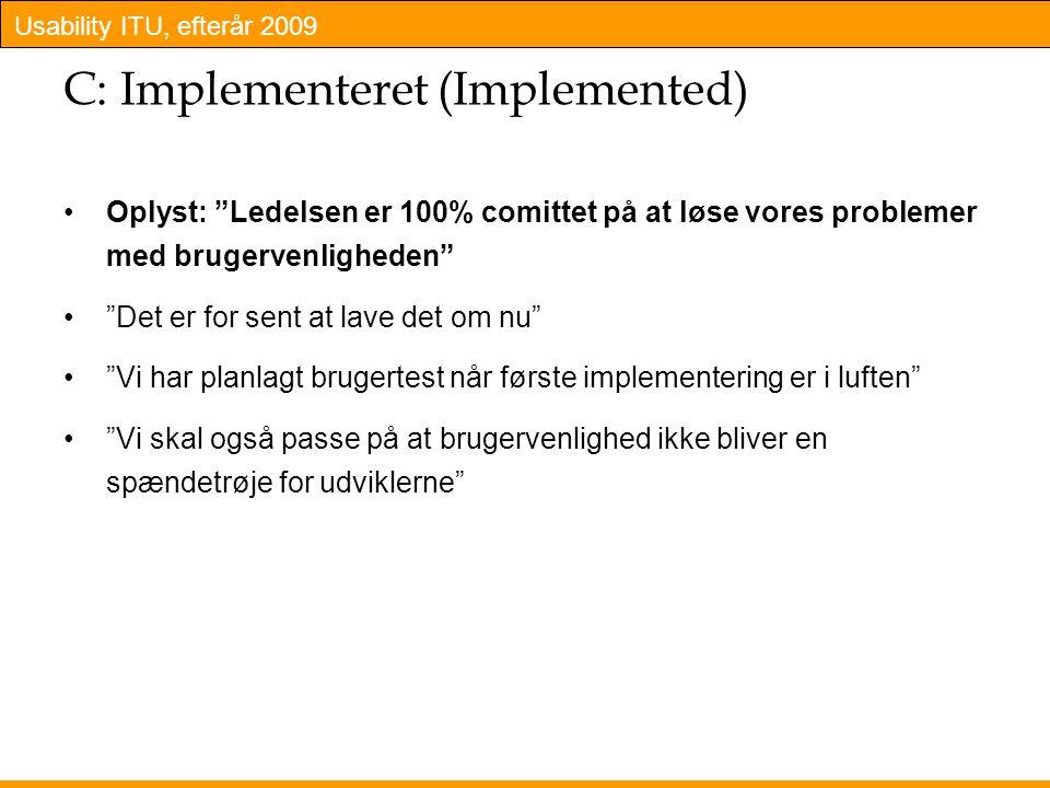 Usability ITU, efterår 2009 C: Implementeret (Implemented) Oplyst: Ledelsen er 100% comittet på at løse vores problemer med brugervenligheden Det er for sent at lave det om nu Vi har planlagt brugertest når første implementering er i luften Vi skal også passe på at brugervenlighed ikke bliver en spændetrøje for udviklerne