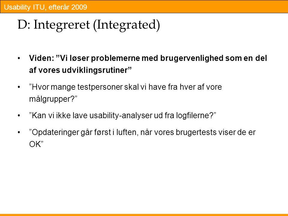 Usability ITU, efterår 2009 D: Integreret (Integrated) Viden: Vi løser problemerne med brugervenlighed som en del af vores udviklingsrutiner Hvor mange testpersoner skal vi have fra hver af vore målgrupper Kan vi ikke lave usability-analyser ud fra logfilerne Opdateringer går først i luften, når vores brugertests viser de er OK