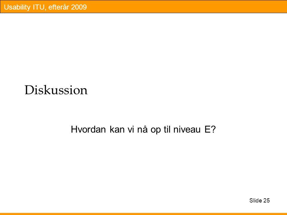Usability ITU, efterår 2009 Diskussion Hvordan kan vi nå op til niveau E Slide 25