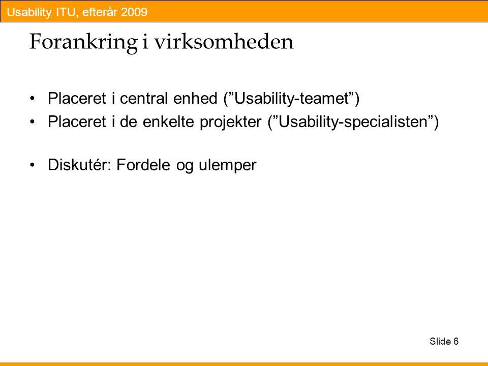 Usability ITU, efterår 2009 Slide 6 Forankring i virksomheden Placeret i central enhed ( Usability-teamet ) Placeret i de enkelte projekter ( Usability-specialisten ) Diskutér: Fordele og ulemper