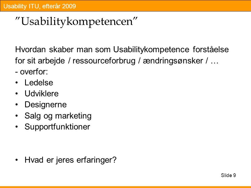 Usability ITU, efterår 2009 Slide 9 Usabilitykompetencen Hvordan skaber man som Usabilitykompetence forståelse for sit arbejde / ressourceforbrug / ændringsønsker / … - overfor: Ledelse Udviklere Designerne Salg og marketing Supportfunktioner Hvad er jeres erfaringer