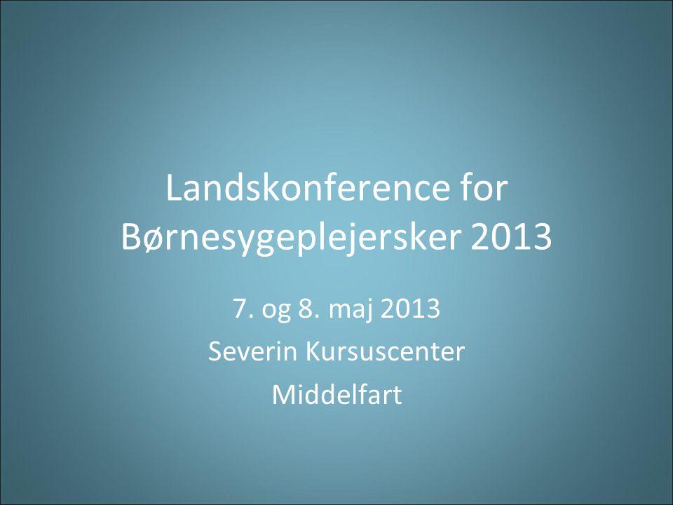 Landskonference for Børnesygeplejersker 2013 7. og 8. maj 2013 Severin Kursuscenter Middelfart