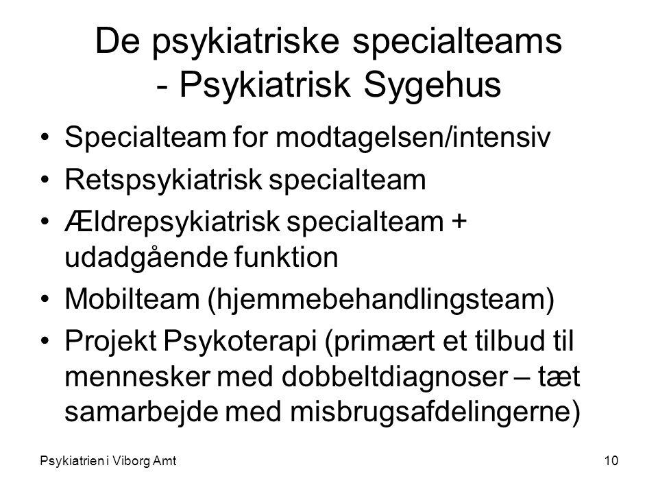 Psykiatrien i Viborg Amt10 De psykiatriske specialteams - Psykiatrisk Sygehus Specialteam for modtagelsen/intensiv Retspsykiatrisk specialteam Ældrepsykiatrisk specialteam + udadgående funktion Mobilteam (hjemmebehandlingsteam) Projekt Psykoterapi (primært et tilbud til mennesker med dobbeltdiagnoser – tæt samarbejde med misbrugsafdelingerne)