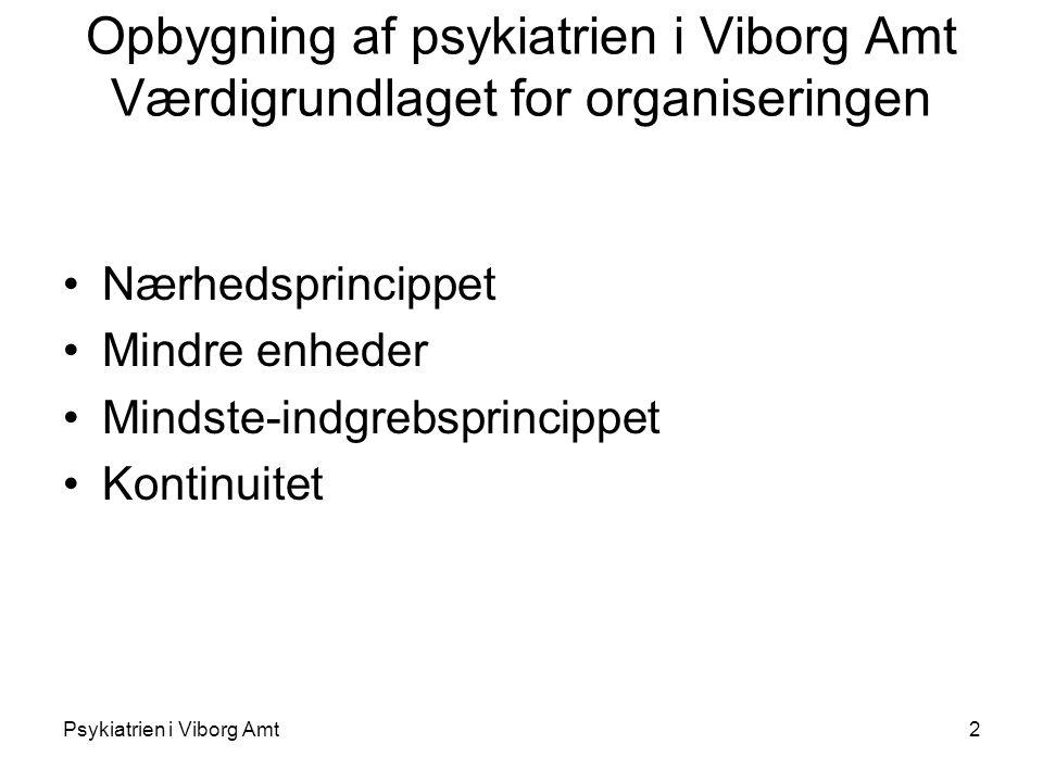 Psykiatrien i Viborg Amt2 Opbygning af psykiatrien i Viborg Amt Værdigrundlaget for organiseringen Nærhedsprincippet Mindre enheder Mindste-indgrebsprincippet Kontinuitet
