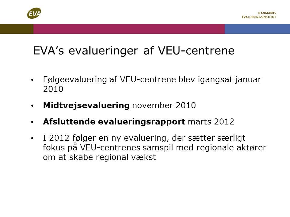 EVA's evalueringer af VEU-centrene Følgeevaluering af VEU-centrene blev igangsat januar 2010 Midtvejsevaluering november 2010 Afsluttende evalueringsrapport marts 2012 I 2012 følger en ny evaluering, der sætter særligt fokus på VEU-centrenes samspil med regionale aktører om at skabe regional vækst
