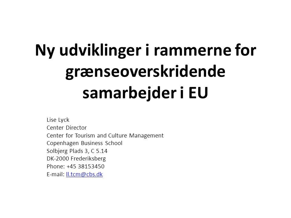 Ny udviklinger i rammerne for grænseoverskridende samarbejder i EU Lise Lyck Center Director Center for Tourism and Culture Management Copenhagen Business School Solbjerg Plads 3, C 5.14 DK-2000 Frederiksberg Phone: +45 38153450 E-mail: ll.tcm@cbs.dkll.tcm@cbs.dk