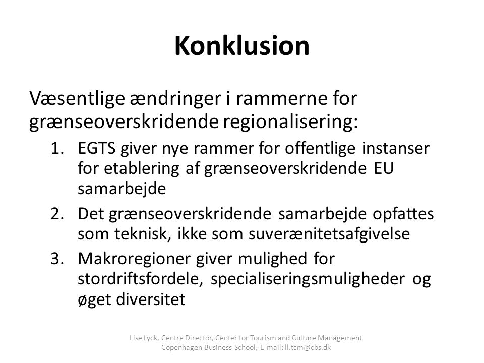 Konklusion Væsentlige ændringer i rammerne for grænseoverskridende regionalisering: 1.EGTS giver nye rammer for offentlige instanser for etablering af grænseoverskridende EU samarbejde 2.Det grænseoverskridende samarbejde opfattes som teknisk, ikke som suverænitetsafgivelse 3.Makroregioner giver mulighed for stordriftsfordele, specialiseringsmuligheder og øget diversitet Lise Lyck, Centre Director, Center for Tourism and Culture Management Copenhagen Business School, E-mail: ll.tcm@cbs.dk