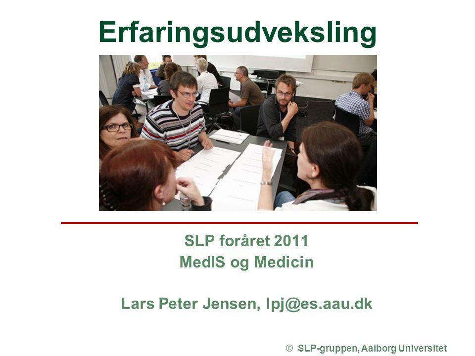 Erfaringsudveksling SLP foråret 2011 MedIS og Medicin Lars Peter Jensen, lpj@es.aau.dk © SLP-gruppen, Aalborg Universitet
