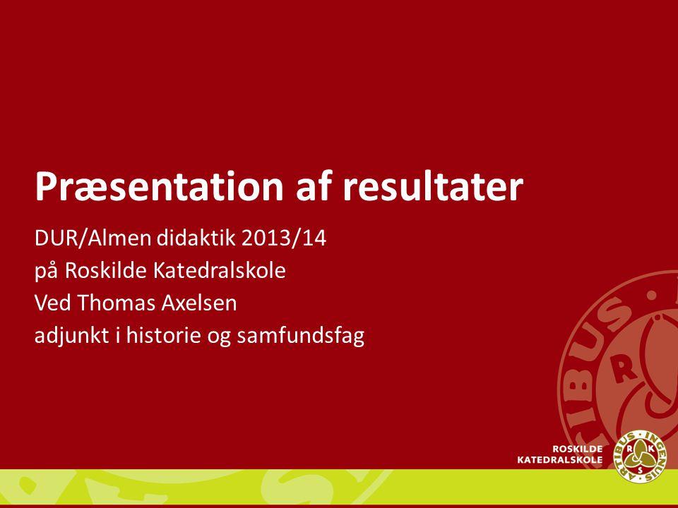 Præsentation af resultater DUR/Almen didaktik 2013/14 på Roskilde Katedralskole Ved Thomas Axelsen adjunkt i historie og samfundsfag