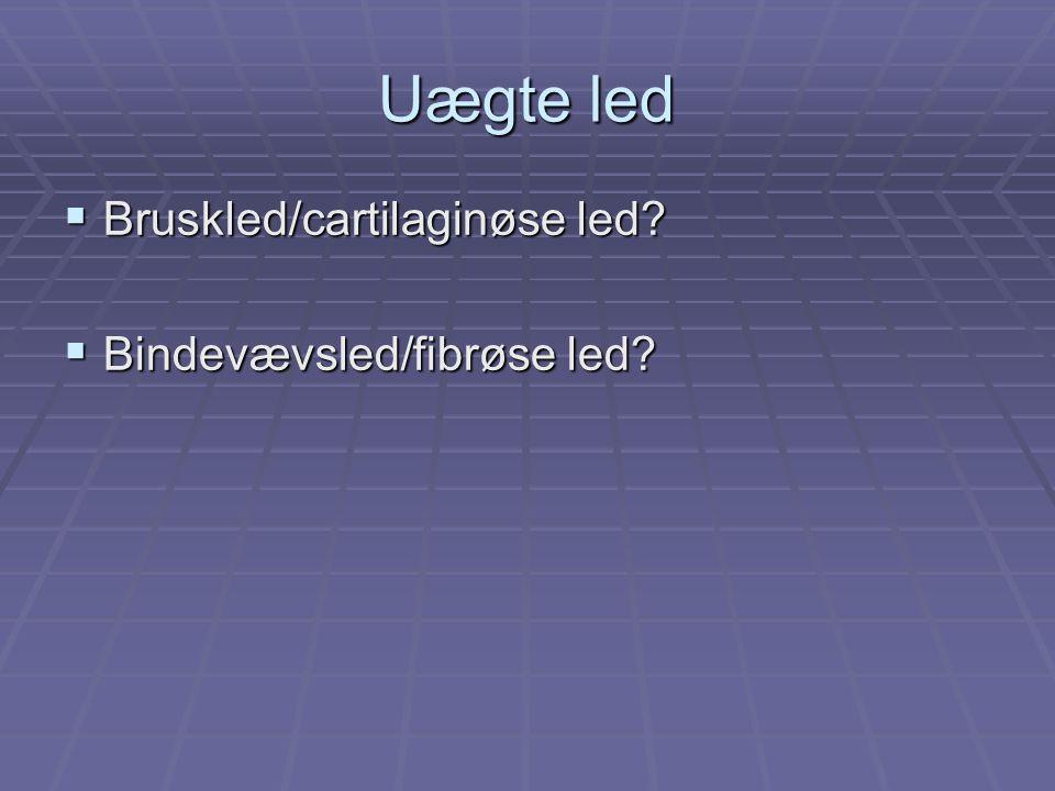 Uægte led  Bruskled/cartilaginøse led?  Bindevævsled/fibrøse led?