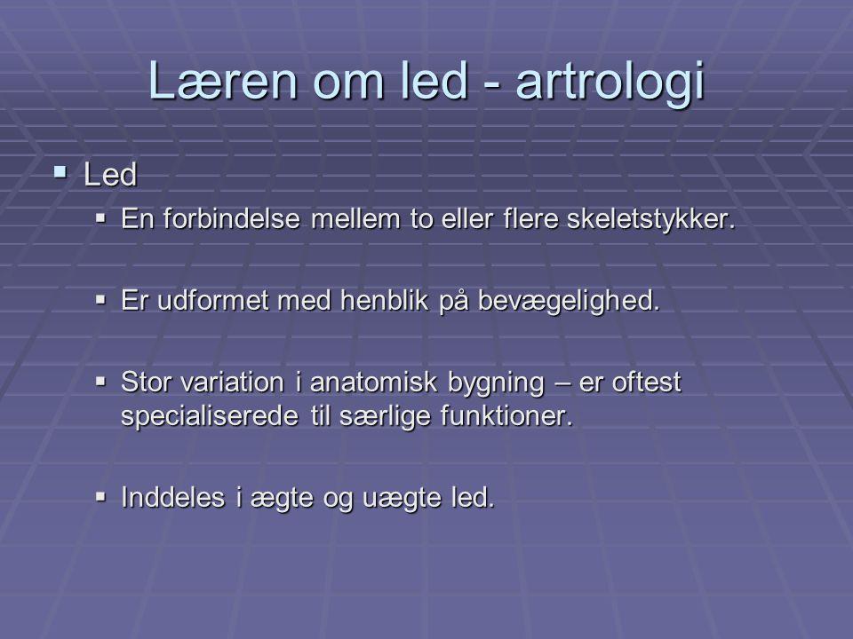 Læren om led - artrologi  Led  En forbindelse mellem to eller flere skeletstykker.