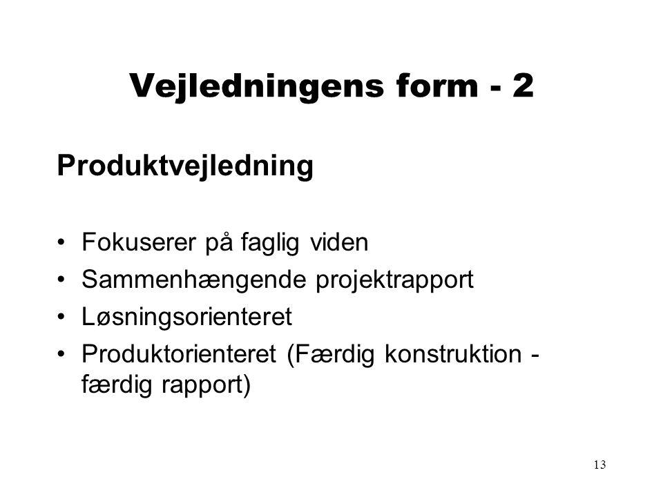 13 Vejledningens form - 2 Produktvejledning Fokuserer på faglig viden Sammenhængende projektrapport Løsningsorienteret Produktorienteret (Færdig konstruktion - færdig rapport)