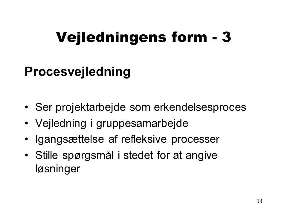 14 Vejledningens form - 3 Procesvejledning Ser projektarbejde som erkendelsesproces Vejledning i gruppesamarbejde Igangsættelse af refleksive processer Stille spørgsmål i stedet for at angive løsninger