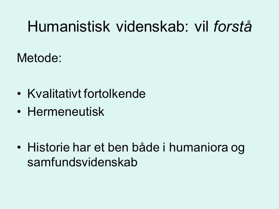Humanistisk videnskab: vil forstå Metode: Kvalitativt fortolkende Hermeneutisk Historie har et ben både i humaniora og samfundsvidenskab