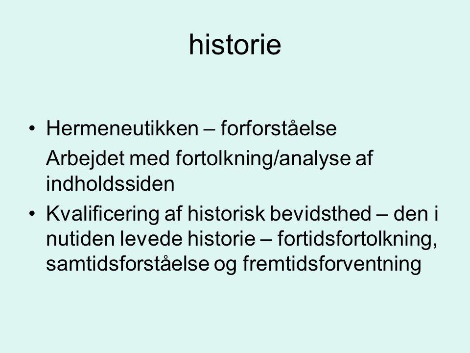 historie Hermeneutikken – forforståelse Arbejdet med fortolkning/analyse af indholdssiden Kvalificering af historisk bevidsthed – den i nutiden levede