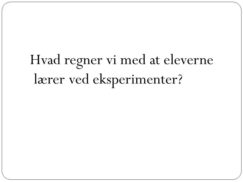 Hvad regner vi med at eleverne lærer ved eksperimenter